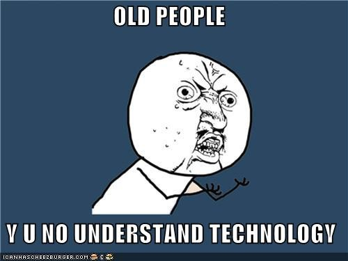 old people u no understand tech