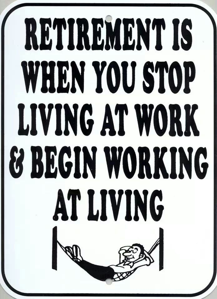 Retirement is when you stop living at work & begin working at living