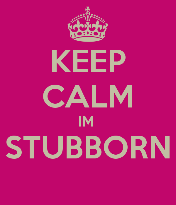 Keep calm, I'm stubborn