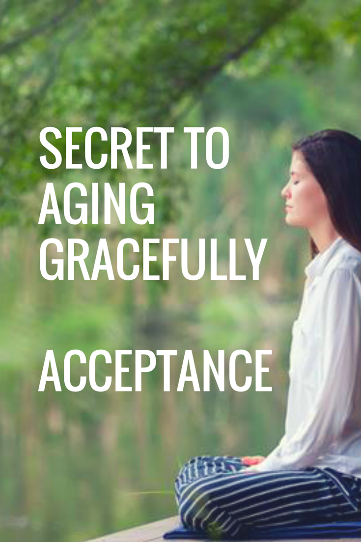 Secret to aging gracefully is acceptance